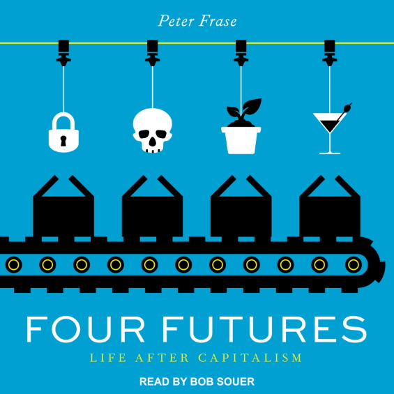 TANTOR MEDIA - Four Futures: Life After Capitalism by Peter Frase